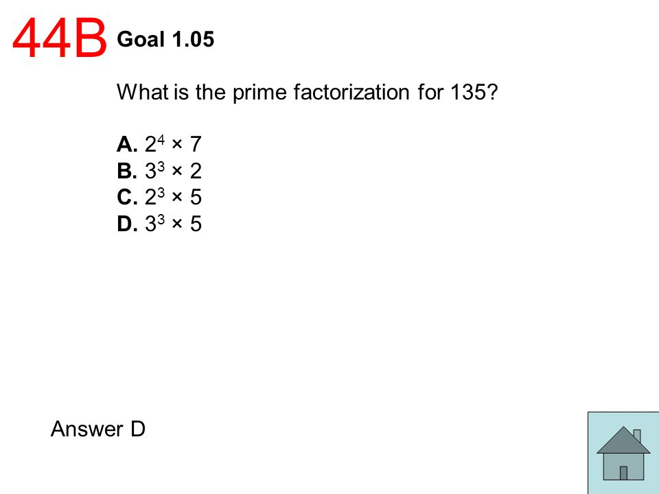 44B Goal 1.05 What is the prime factorization for 135 A. 24 × 7