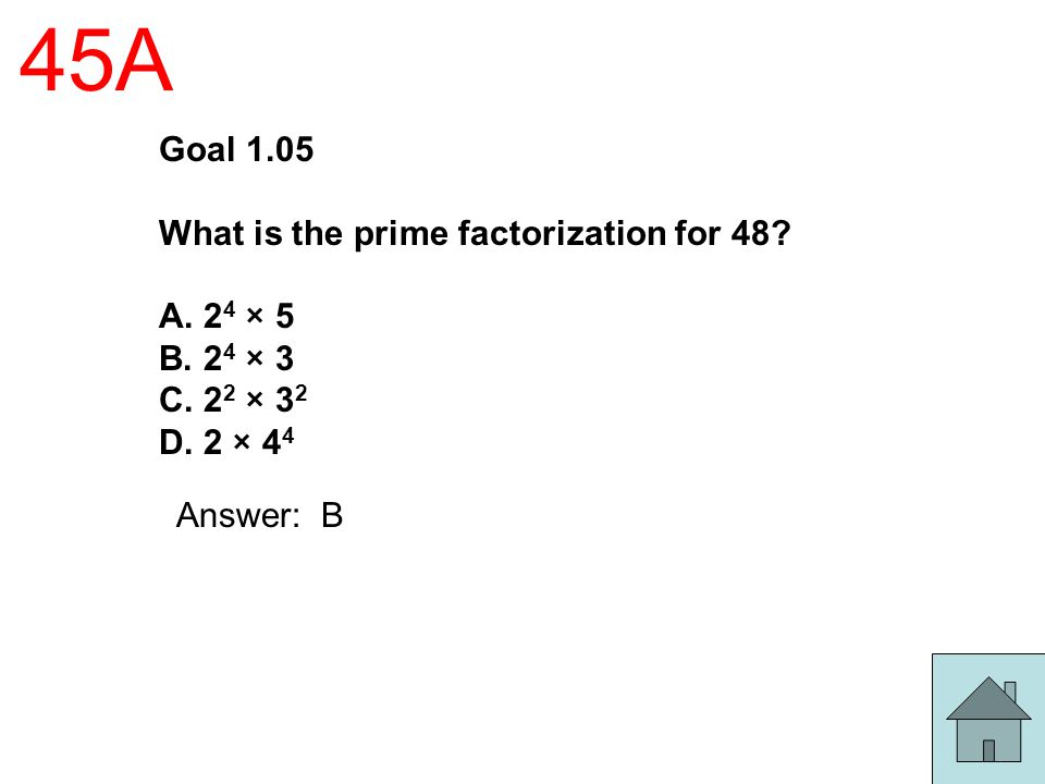 45A Goal 1.05 What is the prime factorization for 48 A. 24 × 5