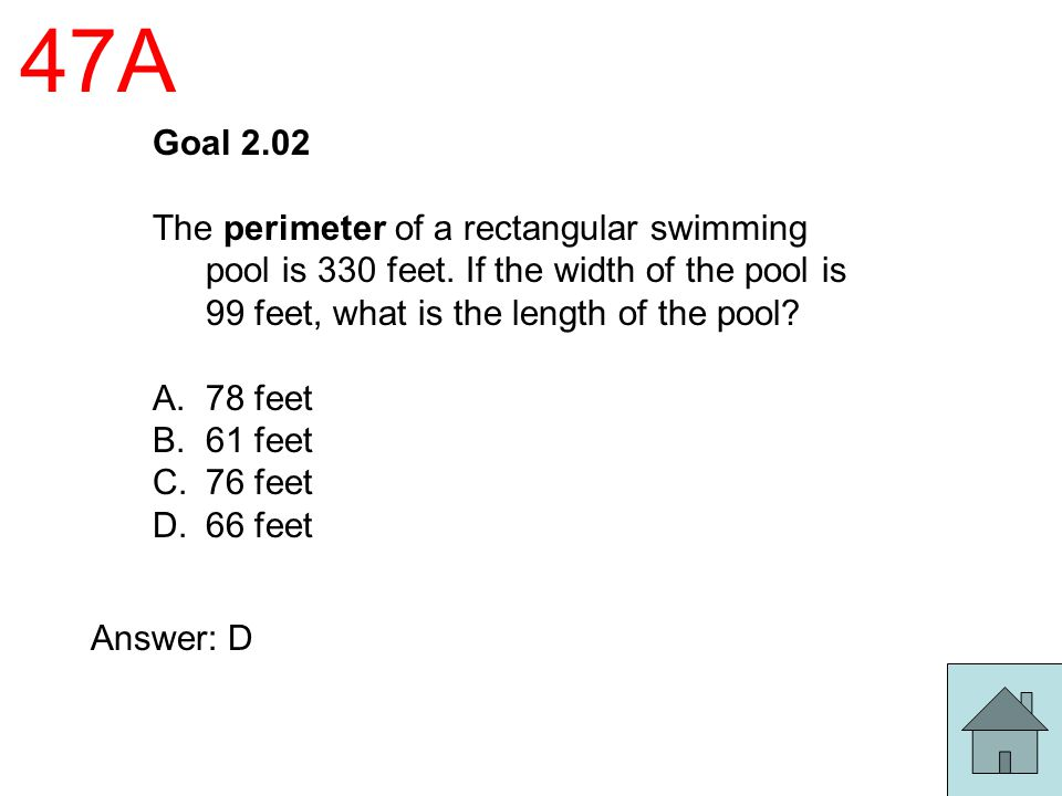 47A Goal 2.02. The perimeter of a rectangular swimming pool is 330 feet. If the width of the pool is 99 feet, what is the length of the pool