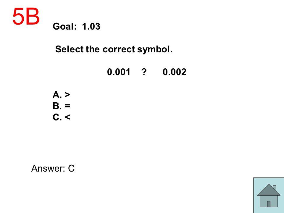 5B Goal: 1.03 Select the correct symbol. 0.001 0.002 A. > B. =