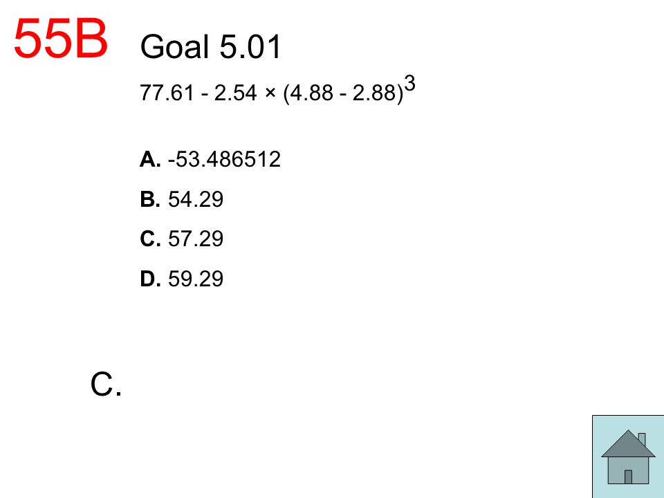 55B Goal 5.01 77.61 - 2.54 × (4.88 - 2.88)3 A. -53.486512 B. 54.29 C. 57.29 D. 59.29 C.