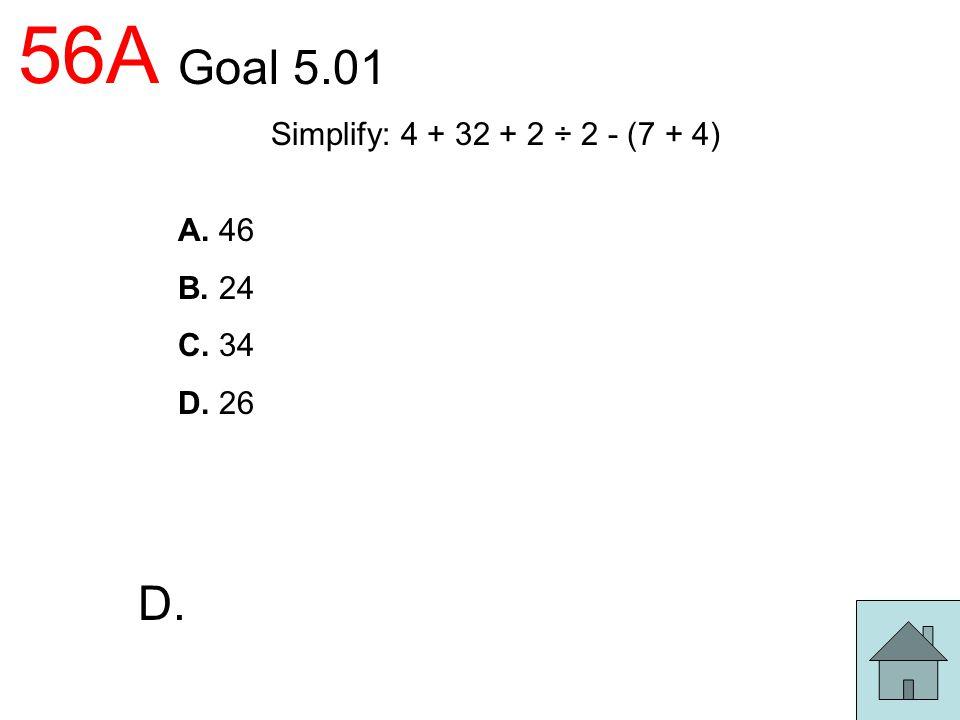 56A Goal 5.01 D. Simplify: 4 + 32 + 2 ÷ 2 - (7 + 4) A. 46 B. 24 C. 34