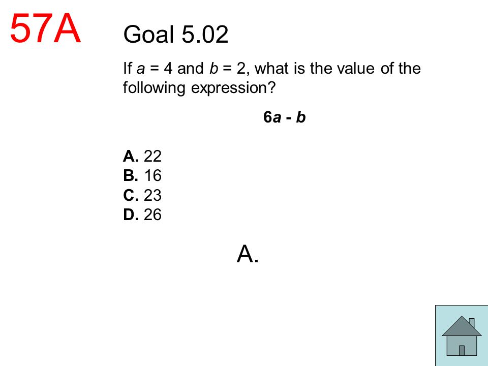 57A Goal 5.02. If a = 4 and b = 2, what is the value of the following expression 6a - b. A. 22.