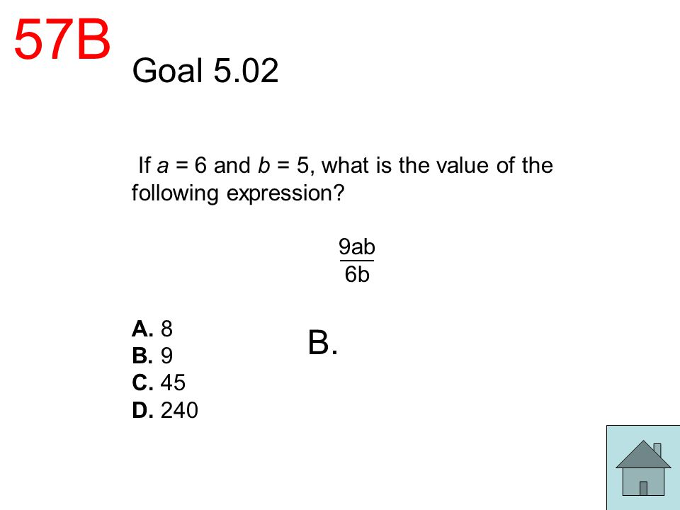57B Goal 5.02. If a = 6 and b = 5, what is the value of the following expression 9ab. 6b. A. 8.