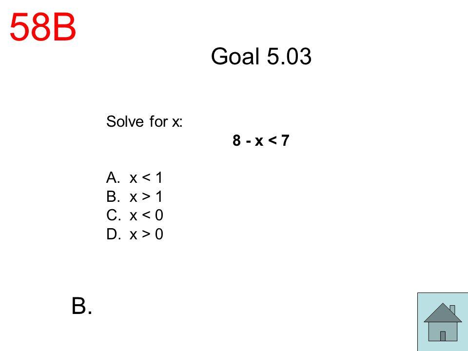 58B Goal 5.03 B. Solve for x: 8 - x < 7 x < 1 x > 1 x < 0