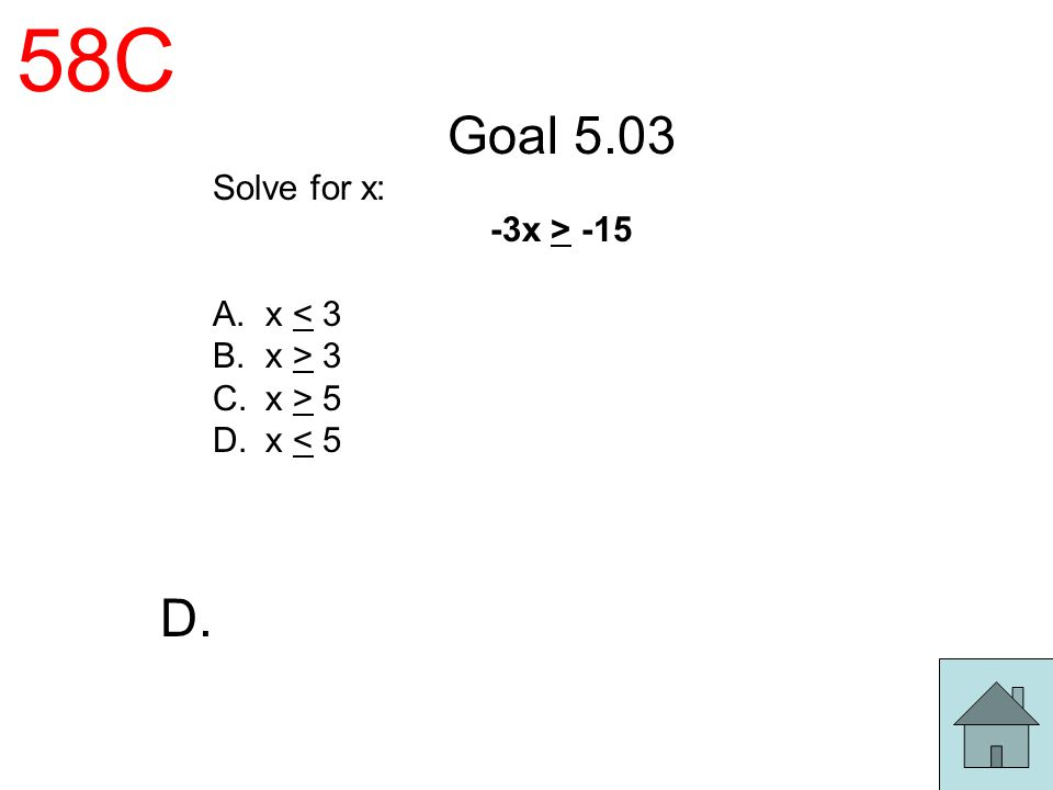 58C Goal 5.03 D. Solve for x: -3x > -15 x < 3 x > 3 x > 5
