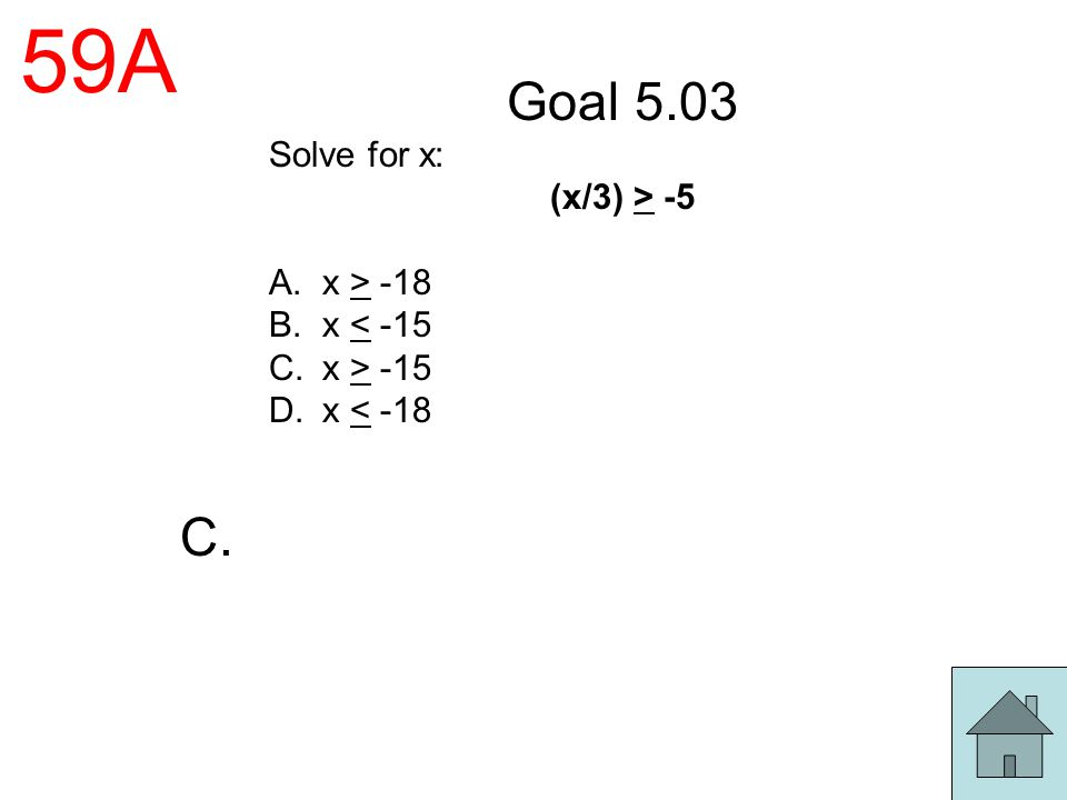 59A Goal 5.03 C. Solve for x: (x/3) > -5 x > -18 x < -15