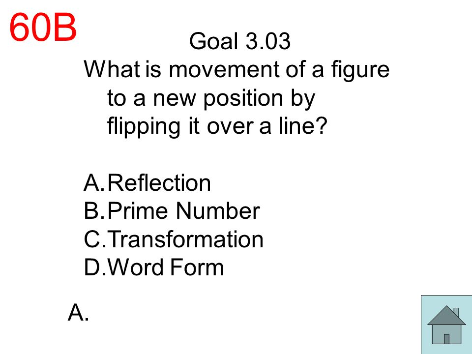60B Goal 3.03. What is movement of a figure to a new position by flipping it over a line Reflection.
