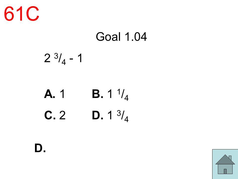 61C Goal 1.04 2 3/4 - 1 A. 1 B. 1 1/4 C. 2 D. 1 3/4 D.