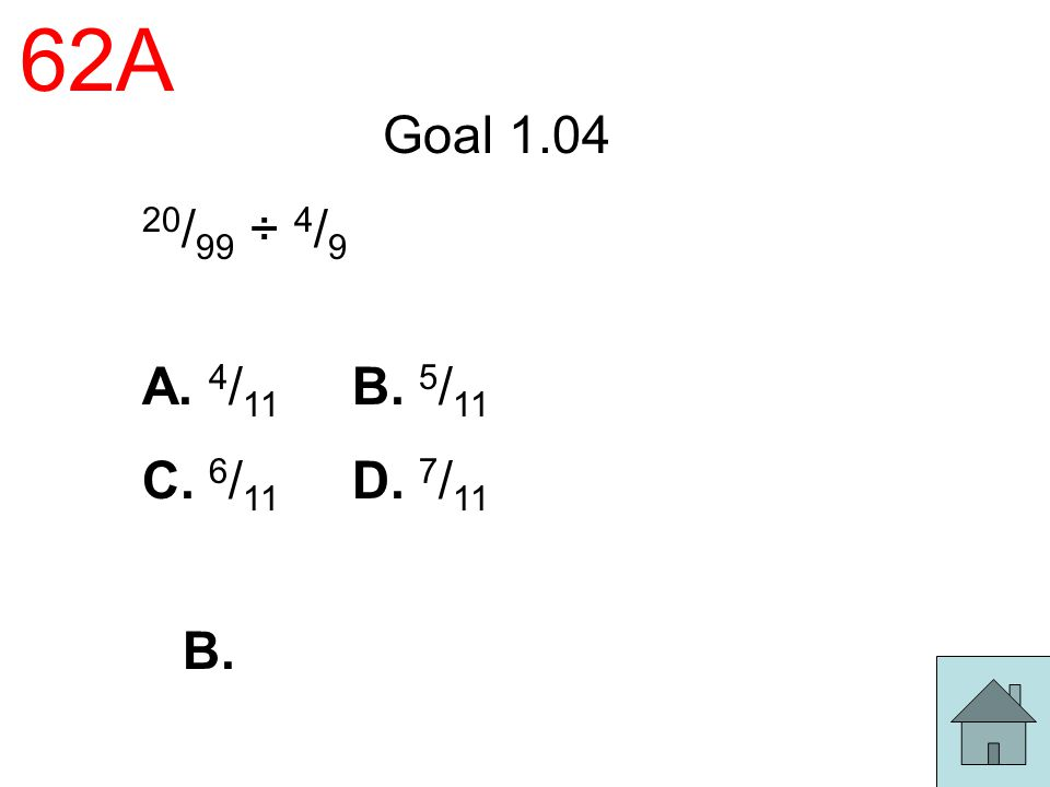 62A Goal 1.04 20/99 ÷ 4/9 A. 4/11 B. 5/11 C. 6/11 D. 7/11 B.