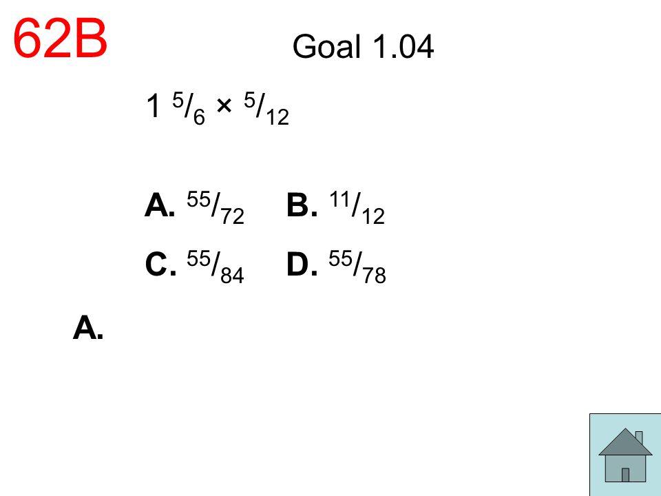 62B Goal 1.04 1 5/6 × 5/12 A. 55/72 B. 11/12 C. 55/84 D. 55/78 A.