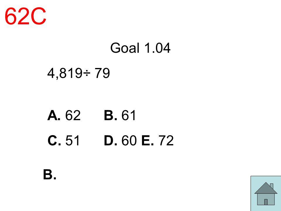 62C Goal 1.04 4,819÷ 79 A. 62 B. 61 C. 51 D. 60 E. 72 B.
