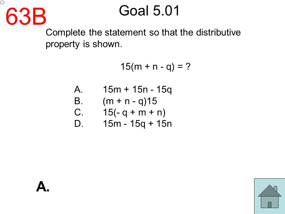 63B Goal 5.01. Complete the statement so that the distributive property is shown. 15(m + n - q) =