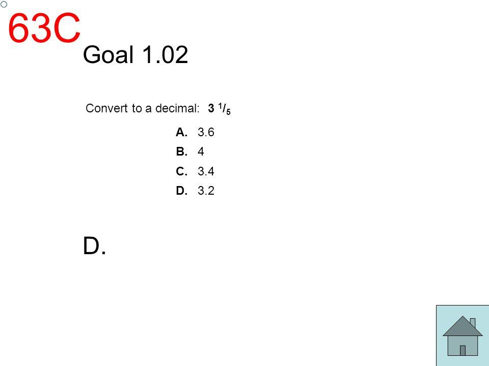 63C Goal 1.02 Convert to a decimal: 3 1/5 A. 3.6 B. 4 C. 3.4 D. 3.2 D.