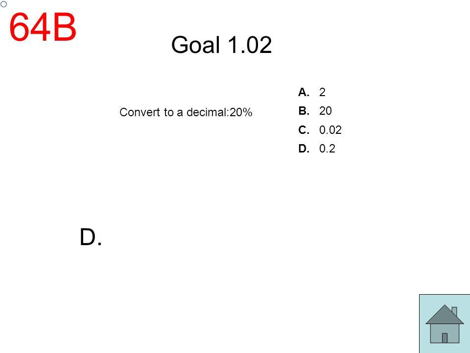 64B Goal 1.02 A. 2 B. 20 C. 0.02 D. 0.2 Convert to a decimal:20% D.
