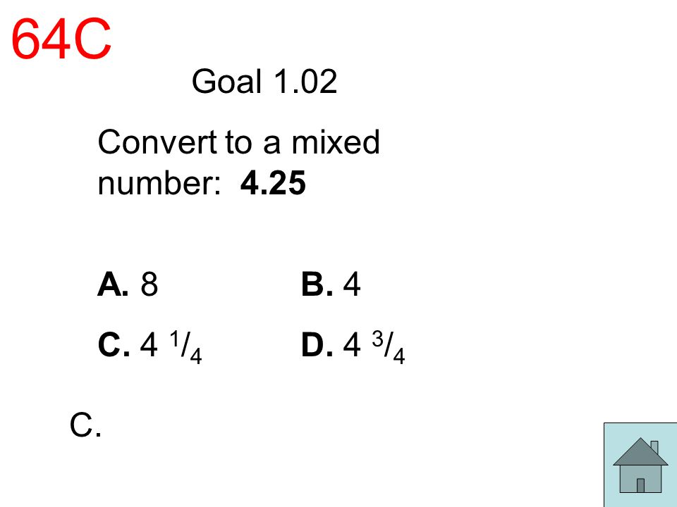 64C Goal 1.02 Convert to a mixed number: 4.25 A. 8 B. 4