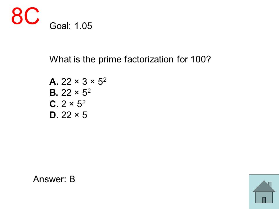 8C Goal: 1.05 What is the prime factorization for 100 A. 22 × 3 × 52