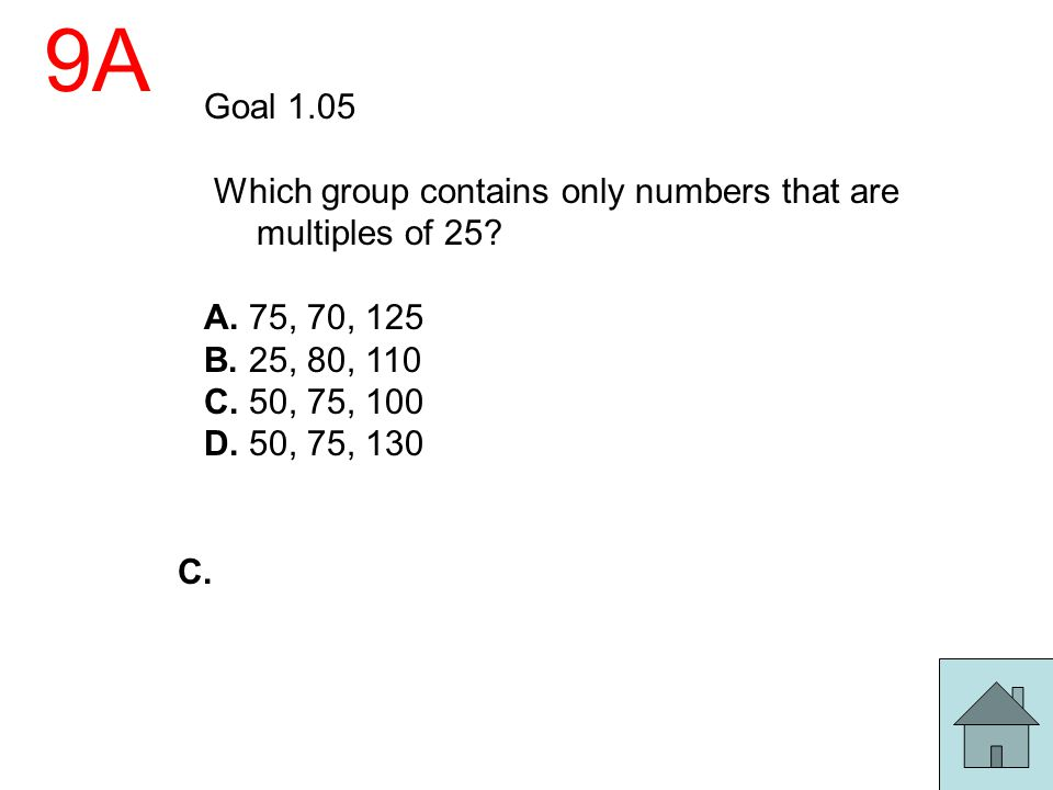 9A Goal 1.05. Which group contains only numbers that are multiples of 25 A. 75, 70, 125. B. 25, 80, 110.