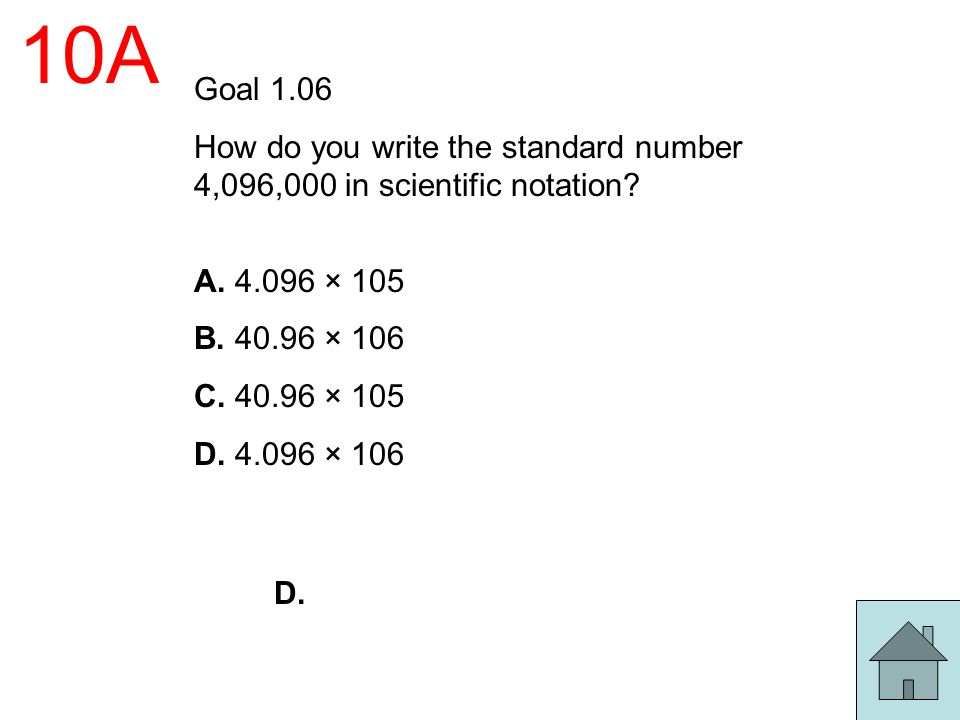 10A Goal 1.06. How do you write the standard number 4,096,000 in scientific notation A. 4.096 × 105.