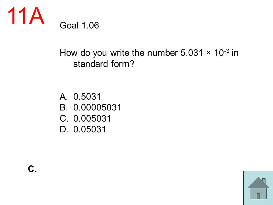 11A Goal 1.06. How do you write the number 5.031 × 10-3 in standard form 0.5031. 0.00005031. 0.005031.