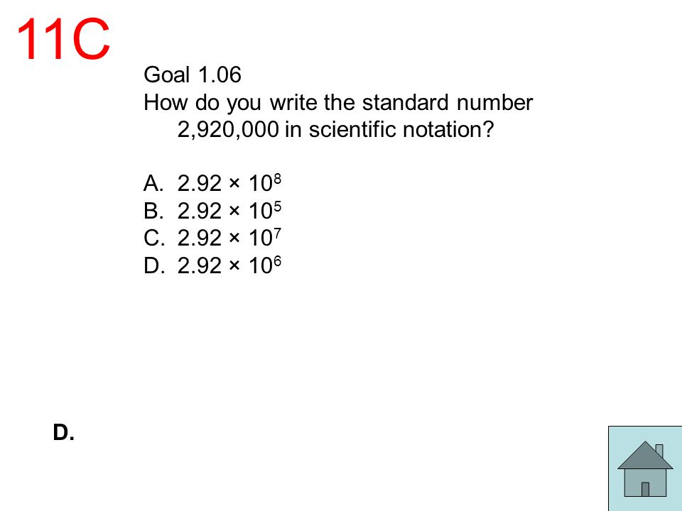 11C Goal 1.06. How do you write the standard number 2,920,000 in scientific notation 2.92 × 108.