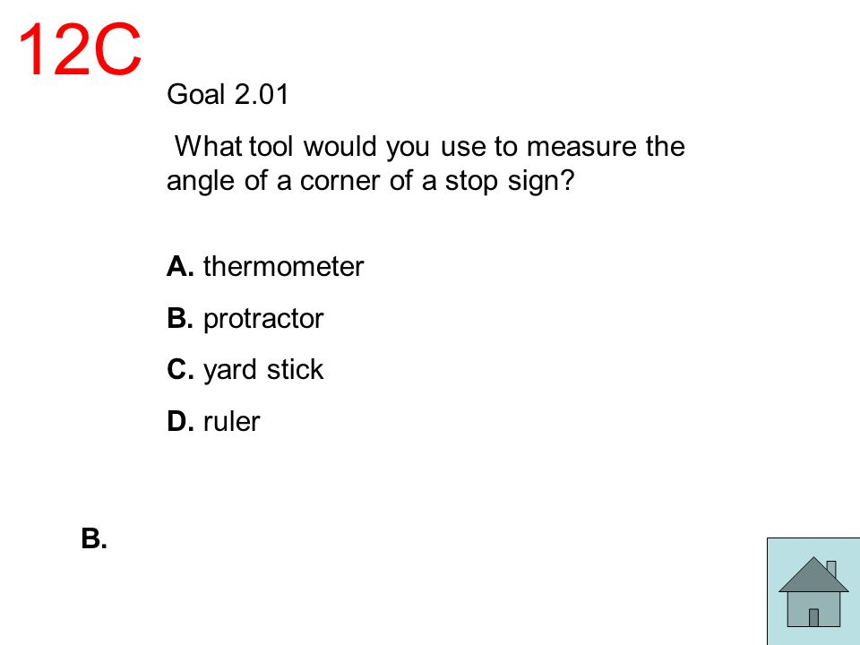 12C Goal 2.01. What tool would you use to measure the angle of a corner of a stop sign A. thermometer.