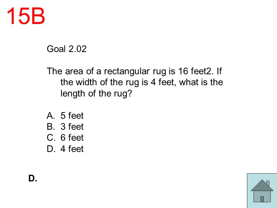 15B Goal 2.02. The area of a rectangular rug is 16 feet2. If the width of the rug is 4 feet, what is the length of the rug