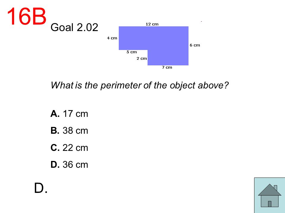 16B D. Goal 2.02 What is the perimeter of the object above A. 17 cm