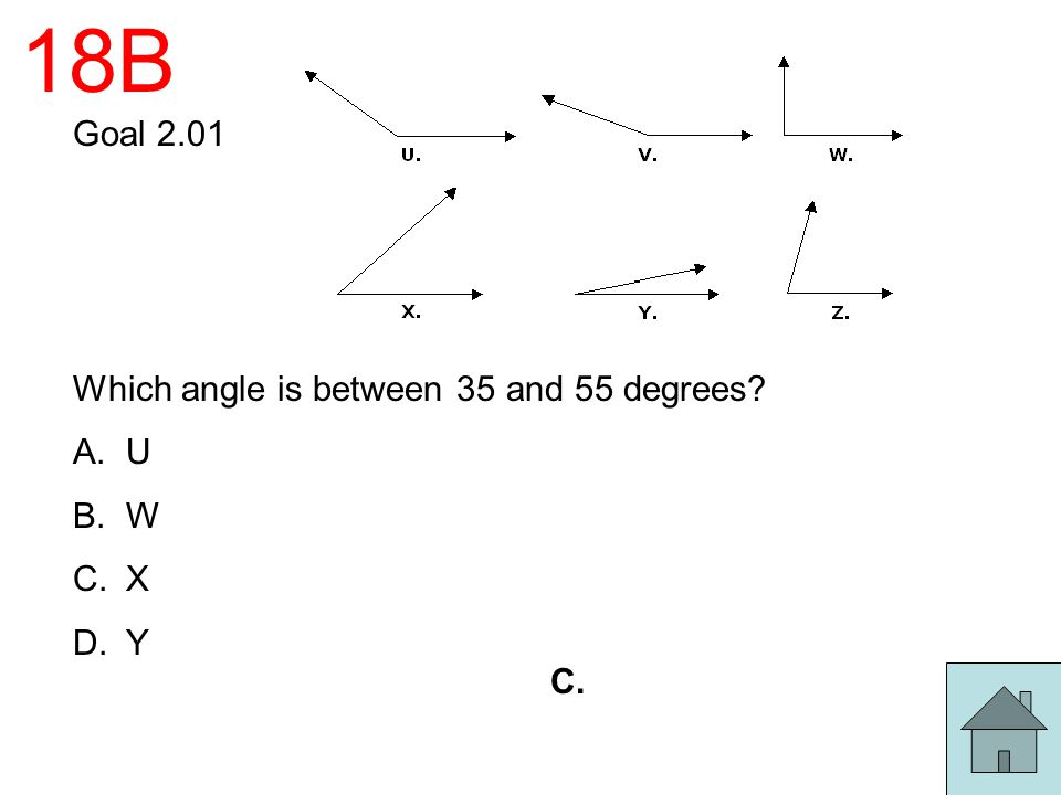 18B Goal 2.01 Which angle is between 35 and 55 degrees U W X Y C.