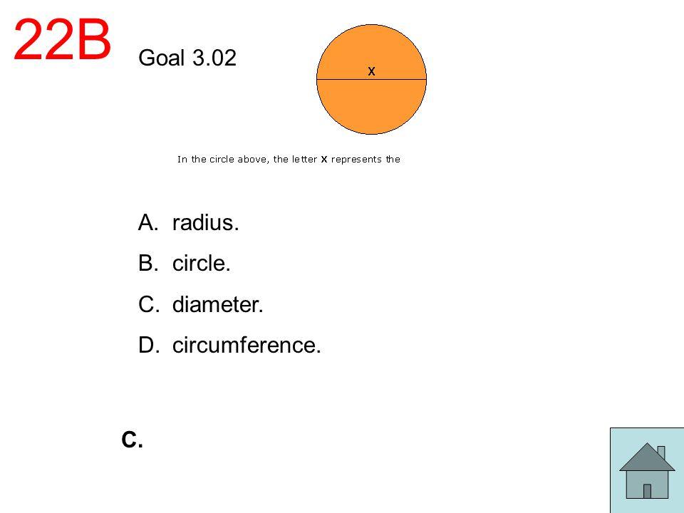 22B Goal 3.02 radius. circle. diameter. circumference. C.