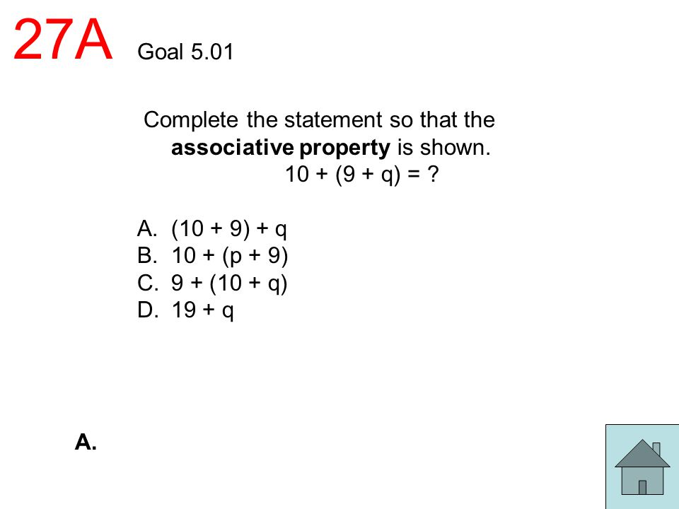 27A Goal 5.01. Complete the statement so that the associative property is shown. 10 + (9 + q) =
