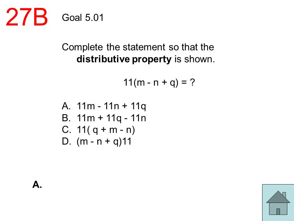 27B Goal 5.01. Complete the statement so that the distributive property is shown. 11(m - n + q) =