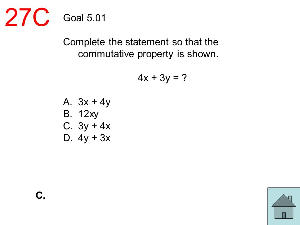 27C Goal 5.01. Complete the statement so that the commutative property is shown. 4x + 3y = 3x + 4y.