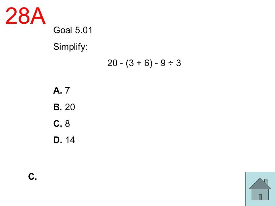 28A Goal 5.01 Simplify: 20 - (3 + 6) - 9 ÷ 3 A. 7 B. 20 C. 8 D. 14 C.