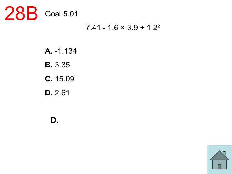 28B Goal 5.01 7.41 - 1.6 × 3.9 + 1.2² A. -1.134 B. 3.35 C. 15.09 D. 2.61 D.