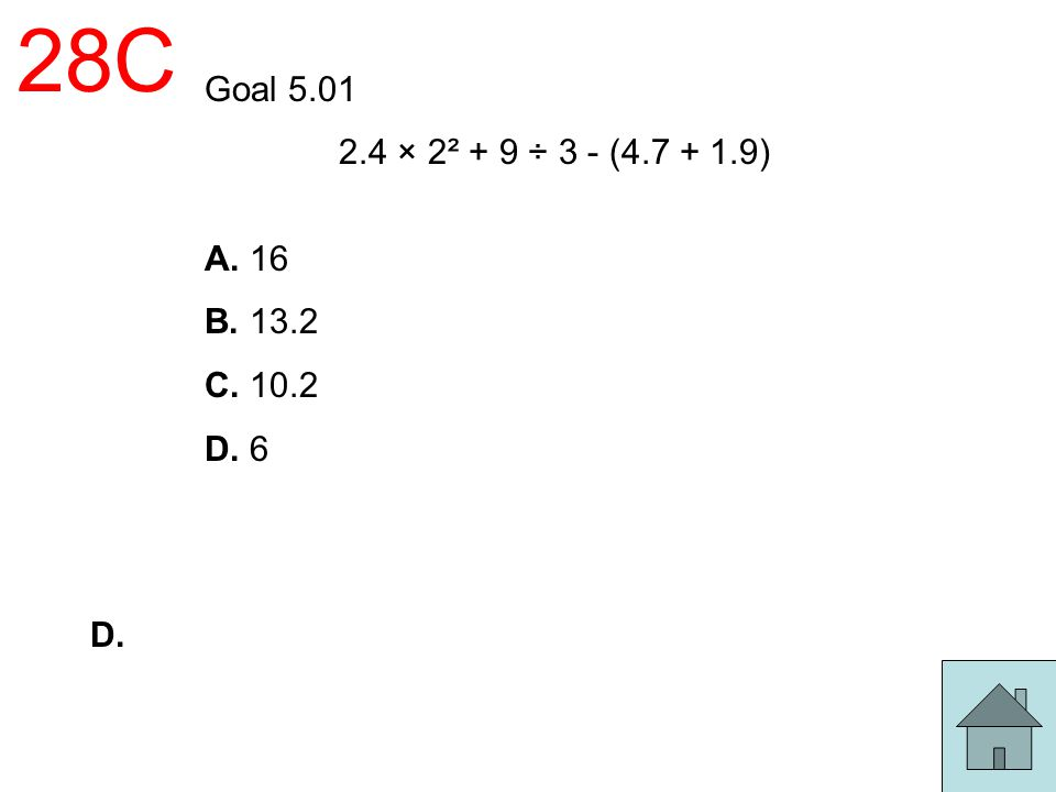 28C Goal 5.01 2.4 × 2² + 9 ÷ 3 - (4.7 + 1.9) A. 16 B. 13.2 C. 10.2 D. 6 D.