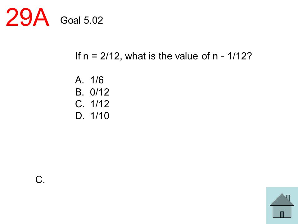 29A Goal 5.02 If n = 2/12, what is the value of n - 1/12 A. 1/6