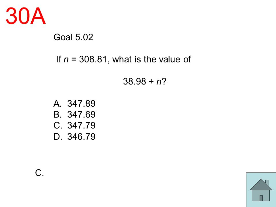 30A Goal 5.02 If n = 308.81, what is the value of 38.98 + n 347.89