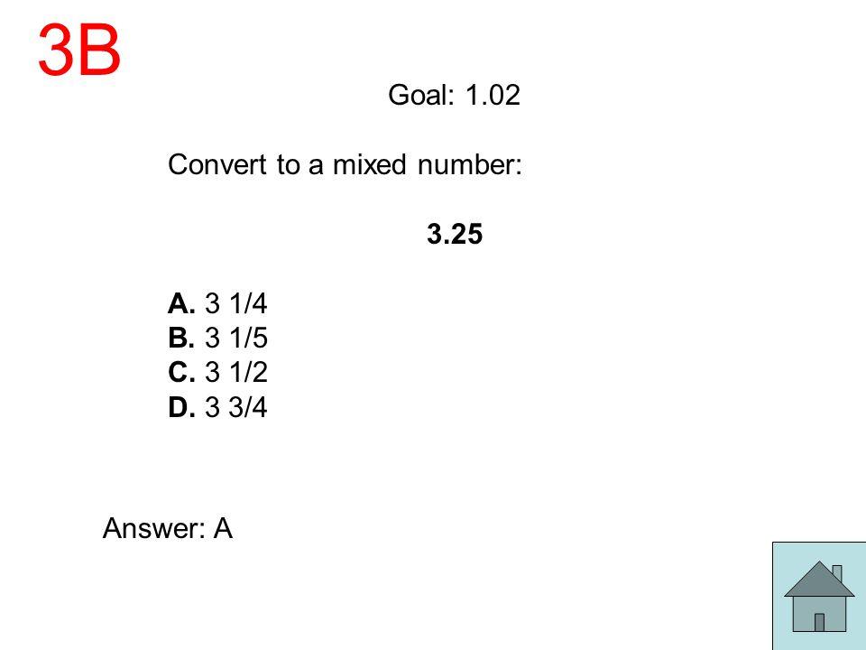 3B Goal: 1.02 Convert to a mixed number: 3.25 A. 3 1/4 B. 3 1/5