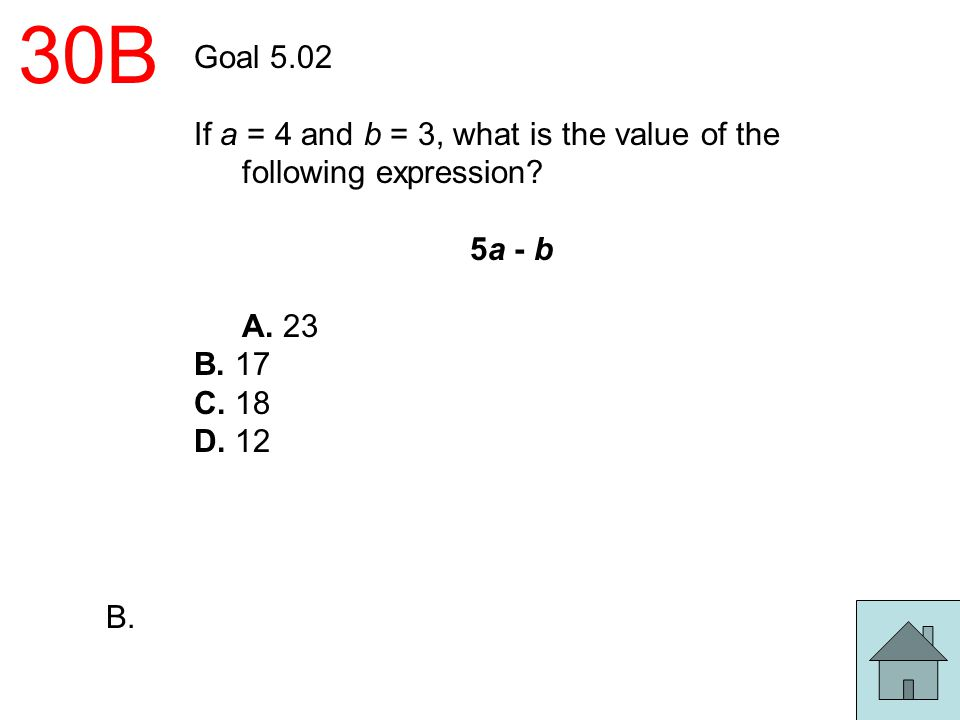 30B Goal 5.02. If a = 4 and b = 3, what is the value of the following expression 5a - b. A. 23.