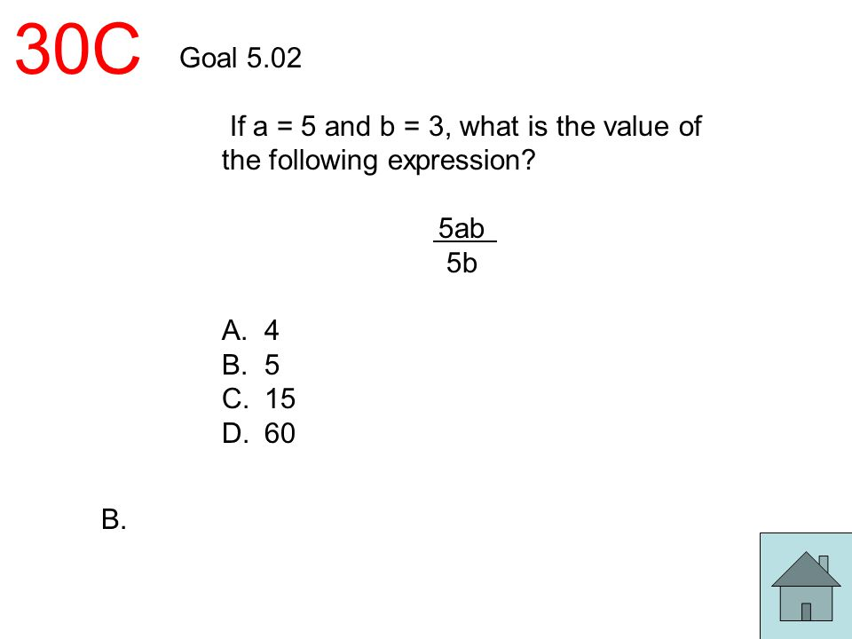 30C Goal 5.02. If a = 5 and b = 3, what is the value of the following expression 5ab. 5b. A. 4.