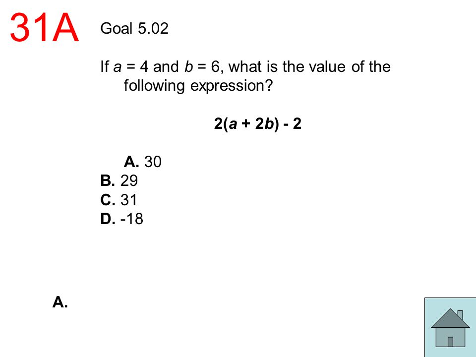 31A Goal 5.02. If a = 4 and b = 6, what is the value of the following expression 2(a + 2b) - 2. A. 30.