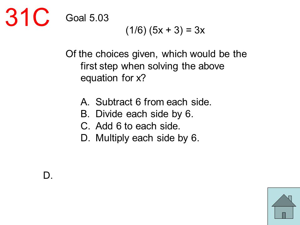 31C Goal 5.03. (1/6) (5x + 3) = 3x. Of the choices given, which would be the first step when solving the above equation for x