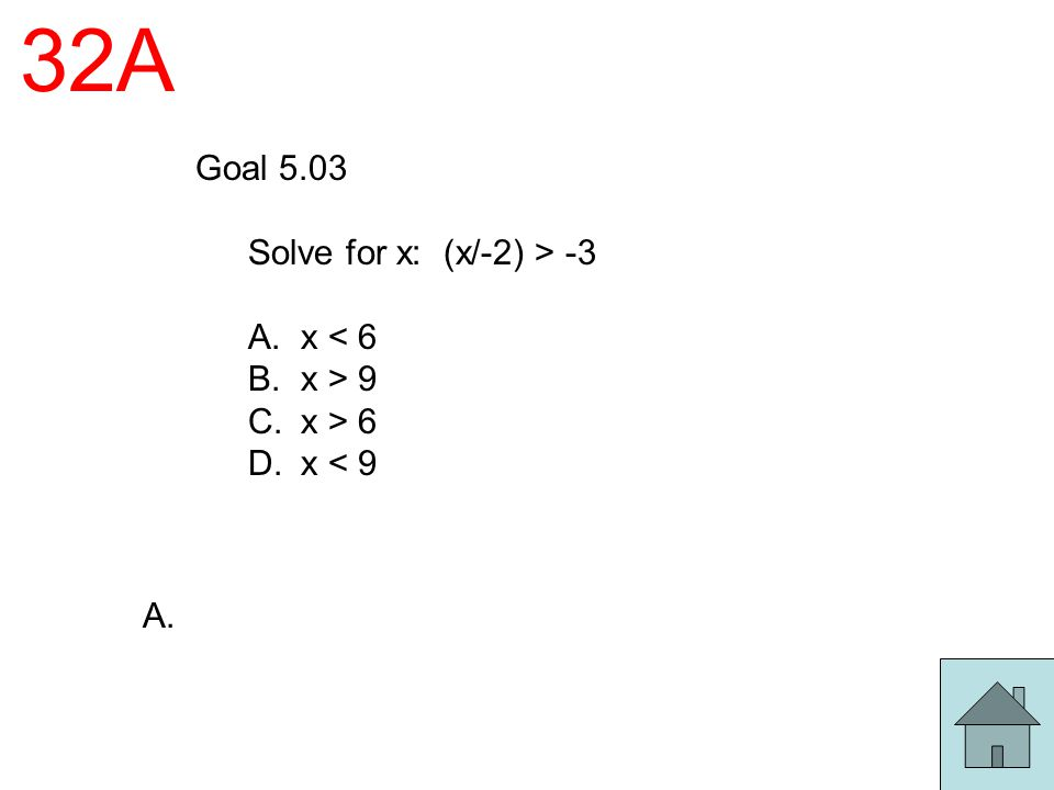 32A Goal 5.03 Solve for x: (x/-2) > -3 A. x < 6 B. x > 9