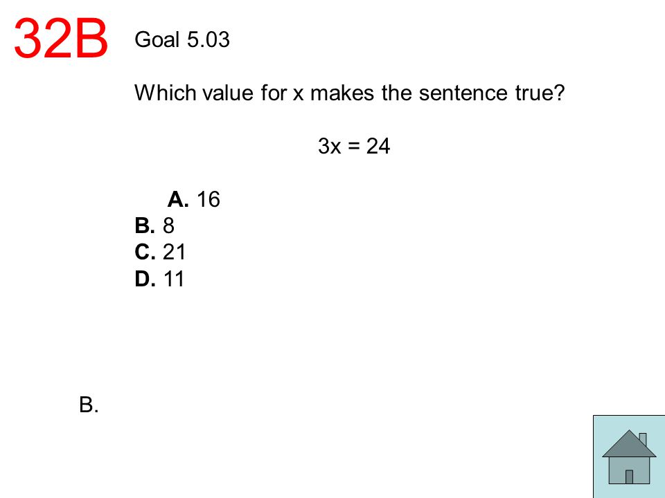 32B Goal 5.03 Which value for x makes the sentence true 3x = 24 A. 16