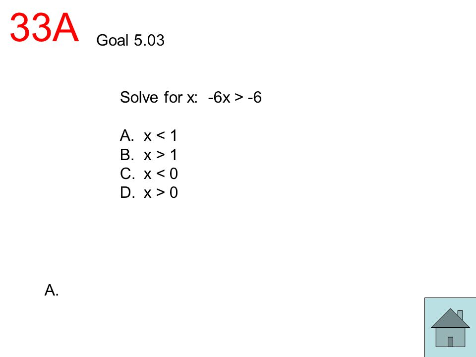 33A Goal 5.03 Solve for x: -6x > -6 A. x < 1 B. x > 1