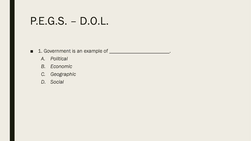 P.E.G.S. – D.O.L. 1. Government is an example of _______________________. Political. Economic. Geographic.