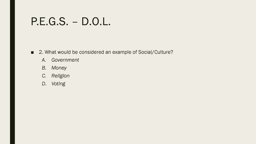 P.E.G.S. – D.O.L. 2. What would be considered an example of Social/Culture Government. Money. Religion.