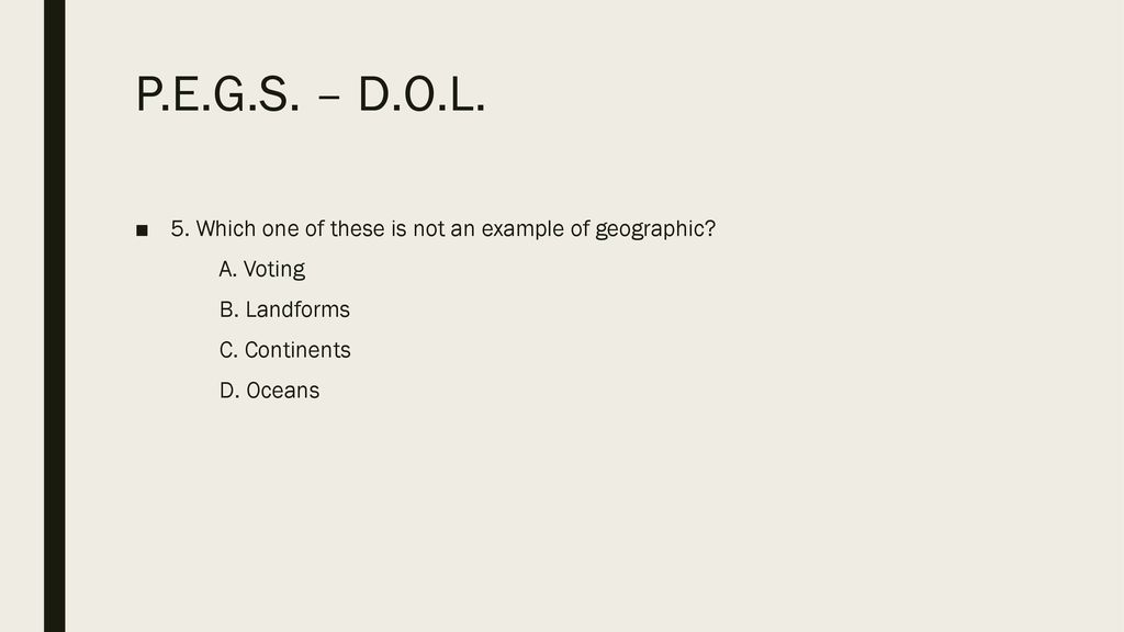 P.E.G.S. – D.O.L. 5. Which one of these is not an example of geographic A. Voting. B. Landforms.