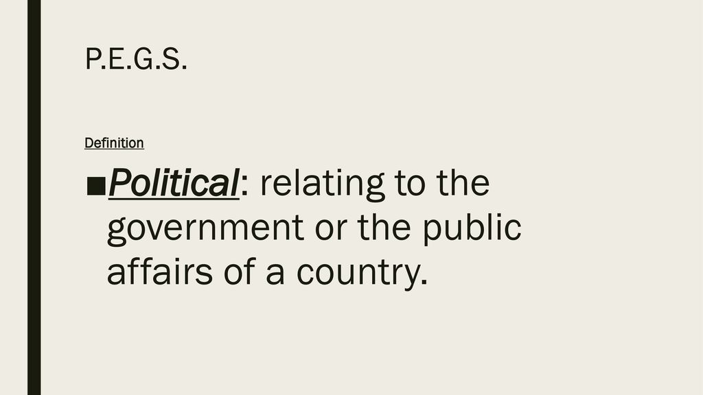 P.E.G.S. Definition Political: relating to the government or the public affairs of a country.